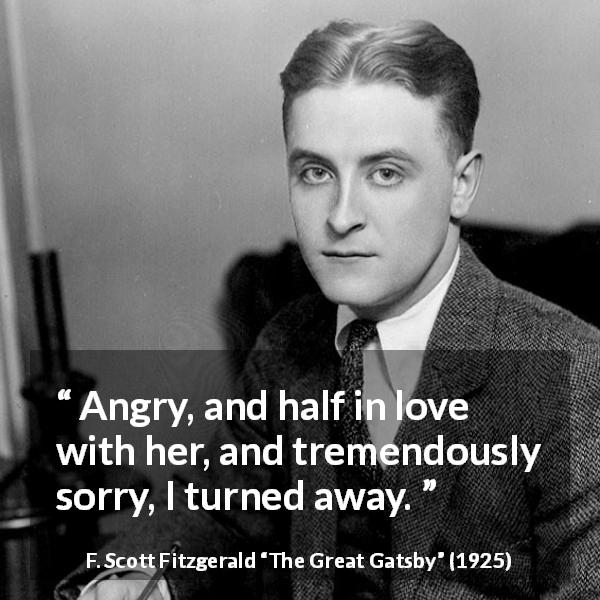 "F. Scott Fitzgerald about love (""The Great Gatsby"", 1925) - Angry, and half in love with her, and tremendously sorry, I turned away."