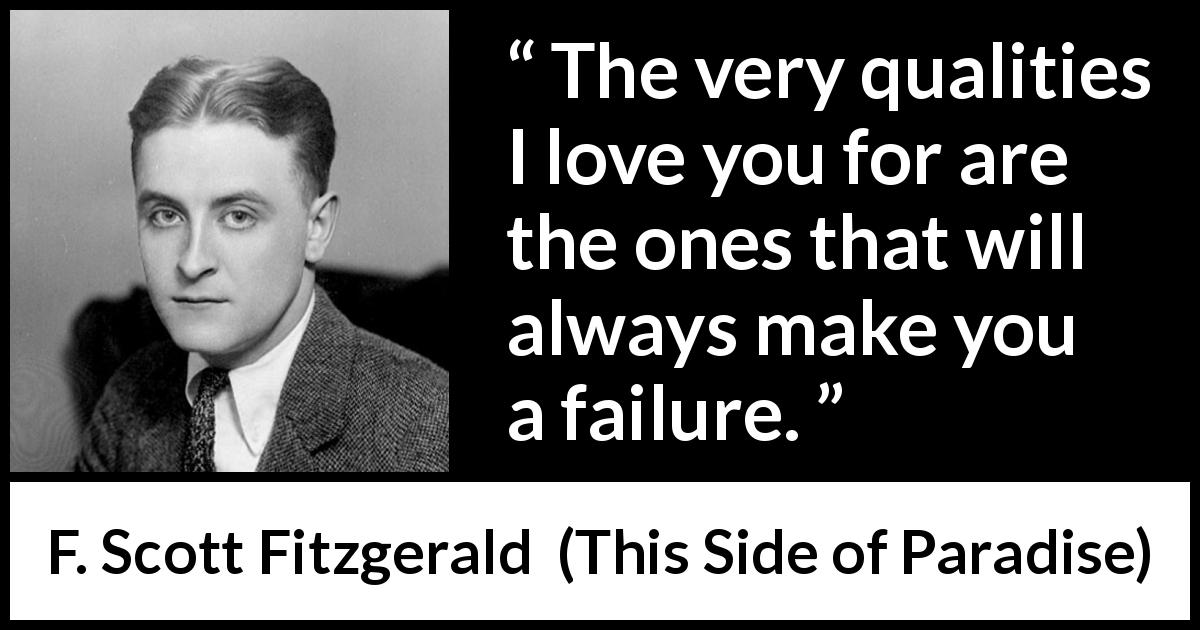 F. Scott Fitzgerald - This Side of Paradise - The very qualities I love you for are the ones that will always make you a failure.