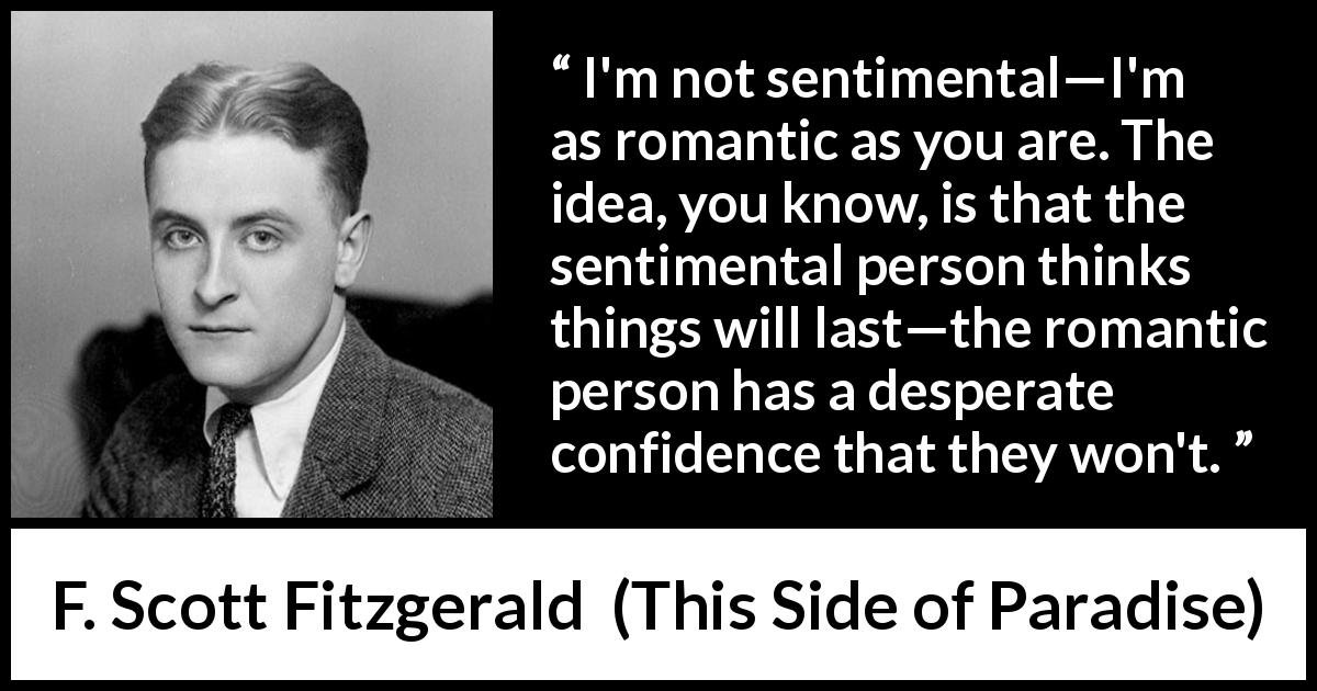 F. Scott Fitzgerald - This Side of Paradise - I'm not sentimental—I'm as romantic as you are. The idea, you know, is that the sentimental person thinks things will last—the romantic person has a desperate confidence that they won't.