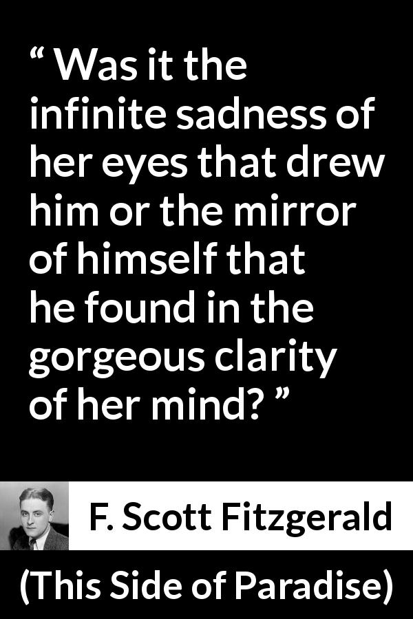 "F. Scott Fitzgerald about love (""This Side of Paradise"", 1920) - Was it the infinite sadness of her eyes that drew him or the mirror of himself that he found in the gorgeous clarity of her mind?"