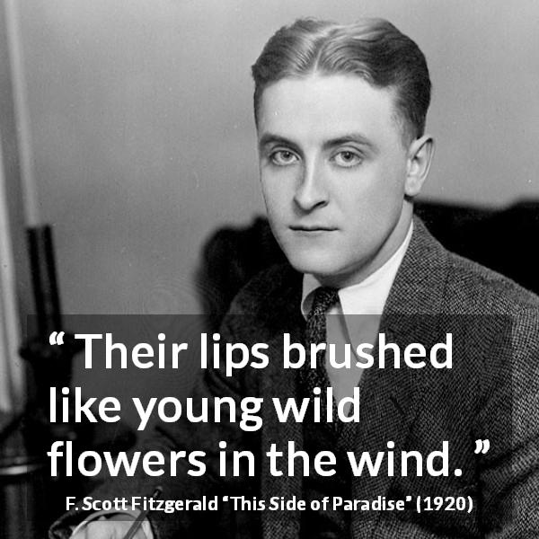 F. Scott Fitzgerald quote about love from This Side of Paradise (1920) - Their lips brushed like young wild flowers in the wind.