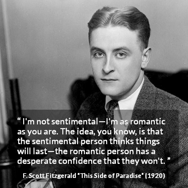 F. Scott Fitzgerald quote about love from This Side of Paradise (1920) - I'm not sentimental—I'm as romantic as you are. The idea, you know, is that the sentimental person thinks things will last—the romantic person has a desperate confidence that they won't.