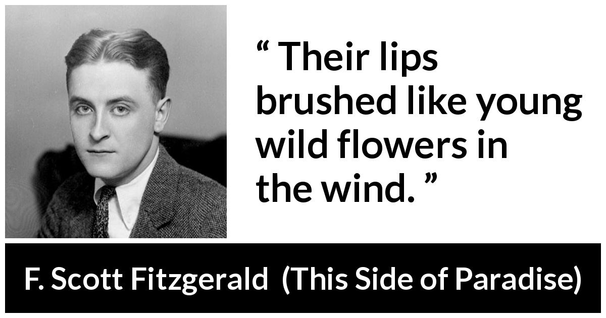 "F. Scott Fitzgerald about love (""This Side of Paradise"", 1920) - Their lips brushed like young wild flowers in the wind."
