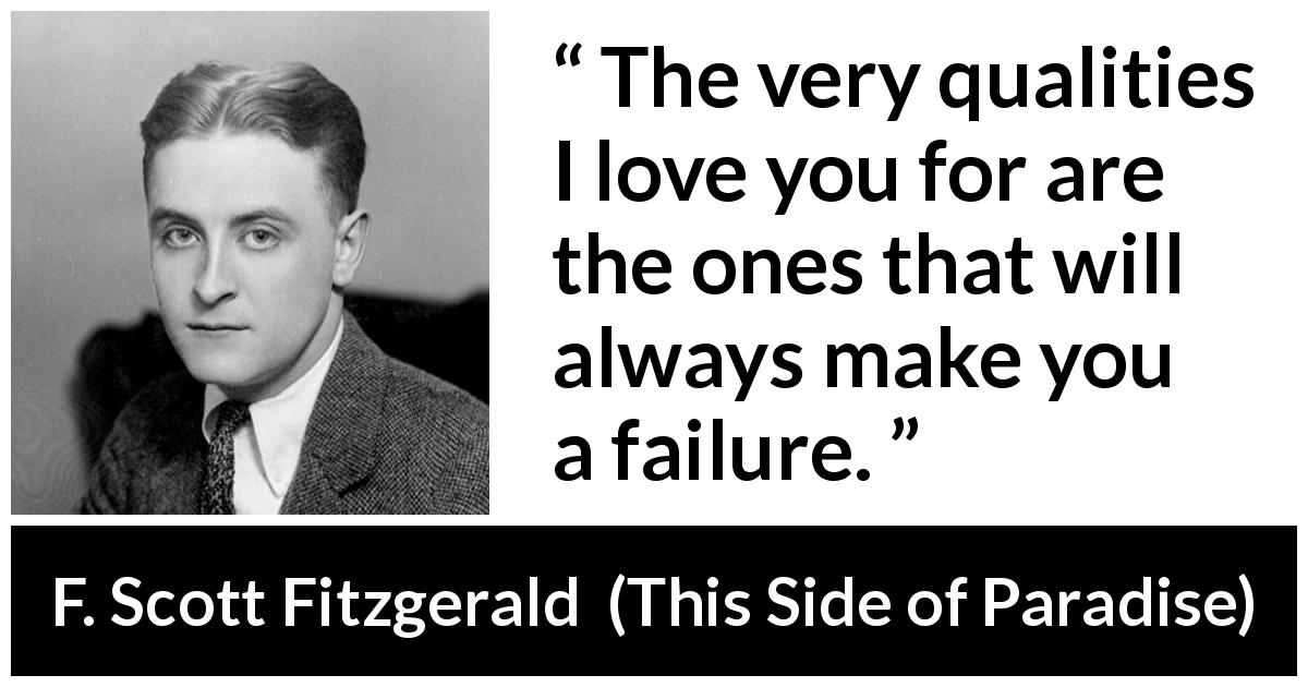"F. Scott Fitzgerald about love (""This Side of Paradise"", 1920) - The very qualities I love you for are the ones that will always make you a failure."