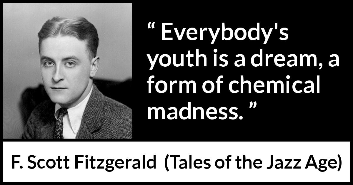 "F. Scott Fitzgerald about madness (""Tales of the Jazz Age"", 1922) - Everybody's youth is a dream, a form of chemical madness."