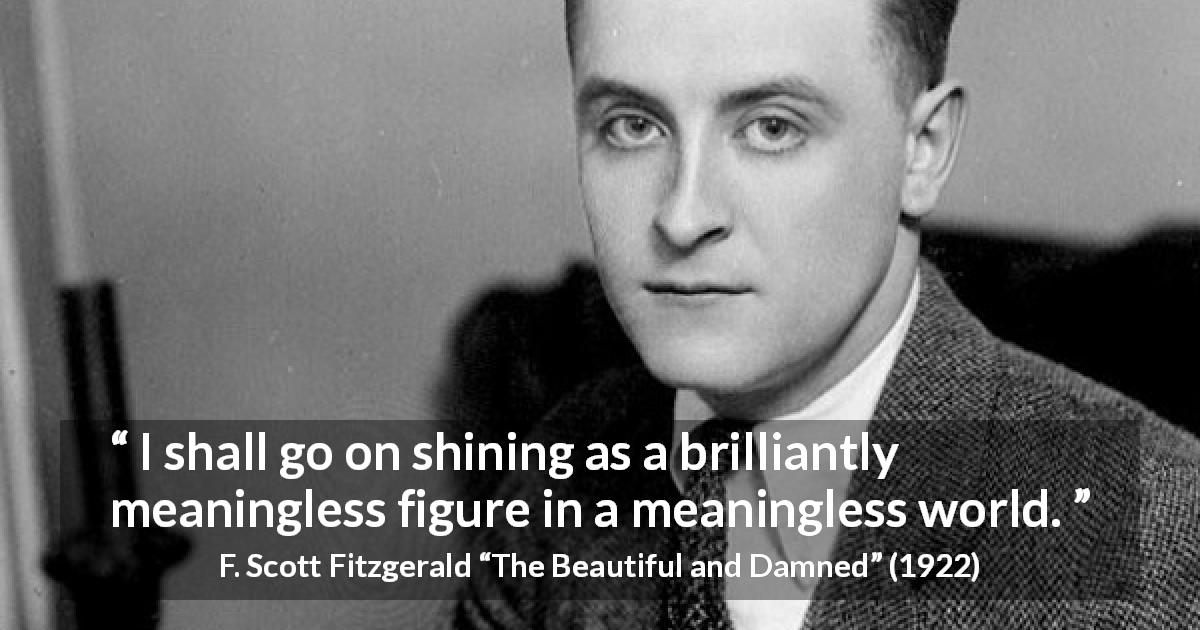 "F. Scott Fitzgerald about meaning (""The Beautiful and Damned"", 1922) - I shall go on shining as a brilliantly meaningless figure in a meaningless world."