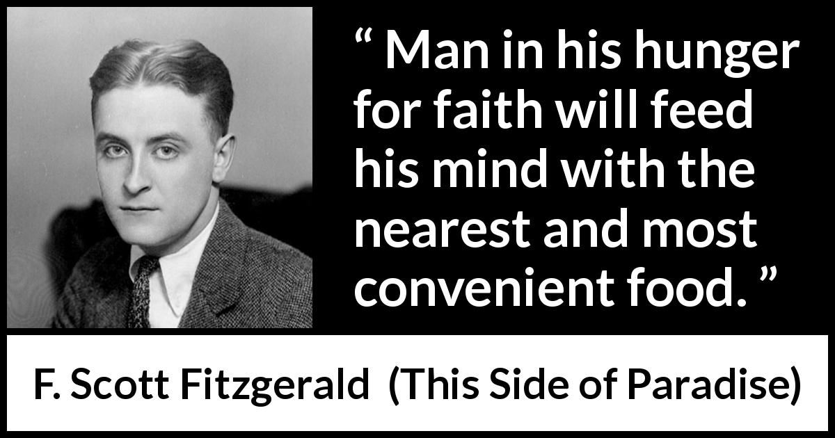 F. Scott Fitzgerald - This Side of Paradise - Man in his hunger for faith will feed his mind with the nearest and most convenient food.