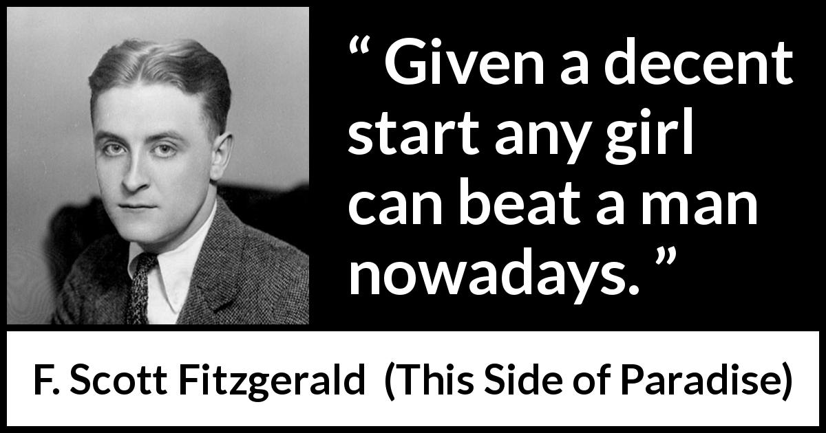 "F. Scott Fitzgerald about men (""This Side of Paradise"", 1920) - Given a decent start any girl can beat a man nowadays."