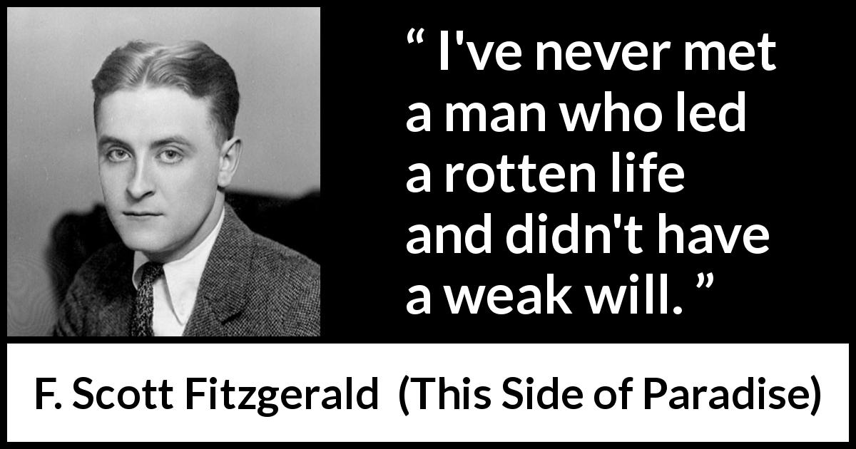 F. Scott Fitzgerald quote about men from This Side of Paradise (1920) - I've never met a man who led a rotten life and didn't have a weak will.