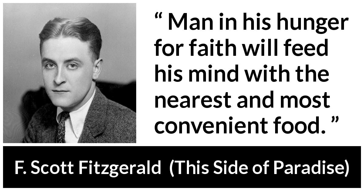 "F. Scott Fitzgerald about men (""This Side of Paradise"", 1920) - Man in his hunger for faith will feed his mind with the nearest and most convenient food."