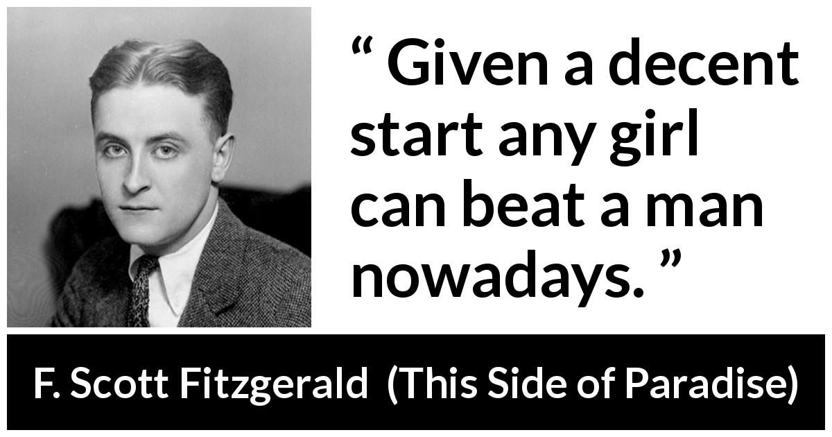 F. Scott Fitzgerald quote about men from This Side of Paradise (1920) - Given a decent start any girl can beat a man nowadays.