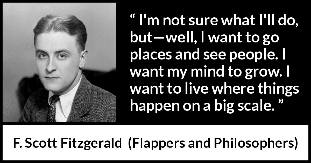 "F. Scott Fitzgerald about mind (""Flappers and Philosophers"", 1920) - I'm not sure what I'll do, but—well, I want to go places and see people. I want my mind to grow. I want to live where things happen on a big scale."