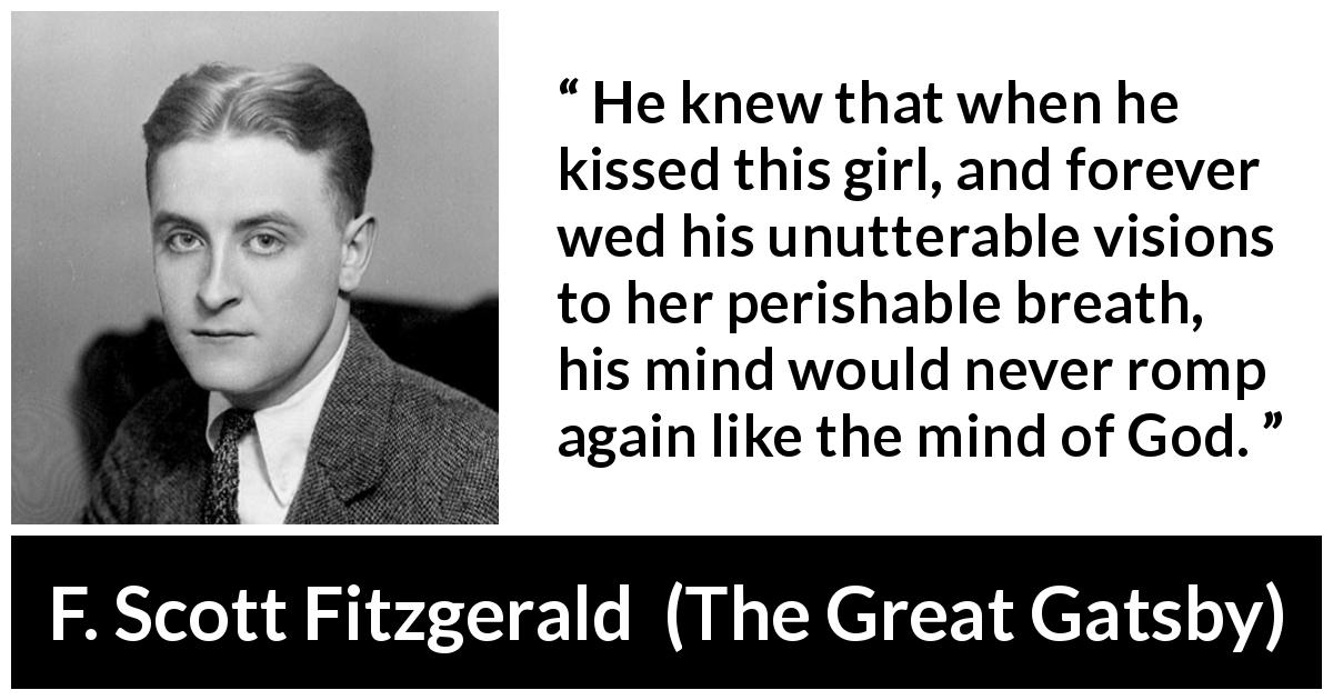 "F. Scott Fitzgerald about mind (""The Great Gatsby"", 1925) - He knew that when he kissed this girl, and forever wed his unutterable visions to her perishable breath, his mind would never romp again like the mind of God."