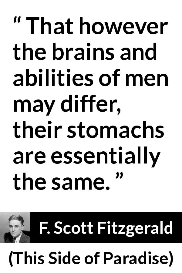 F. Scott Fitzgerald quote about mind from This Side of Paradise (1920) - That however the brains and abilities of men may differ, their stomachs are essentially the same.