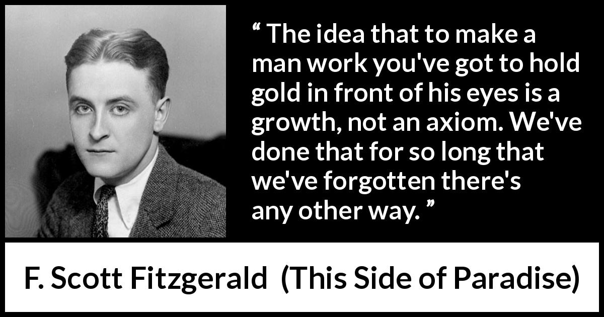 F. Scott Fitzgerald - This Side of Paradise - The idea that to make a man work you've got to hold gold in front of his eyes is a growth, not an axiom. We've done that for so long that we've forgotten there's any other way.