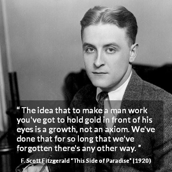 "F. Scott Fitzgerald about money (""This Side of Paradise"", 1920) - The idea that to make a man work you've got to hold gold in front of his eyes is a growth, not an axiom. We've done that for so long that we've forgotten there's any other way."