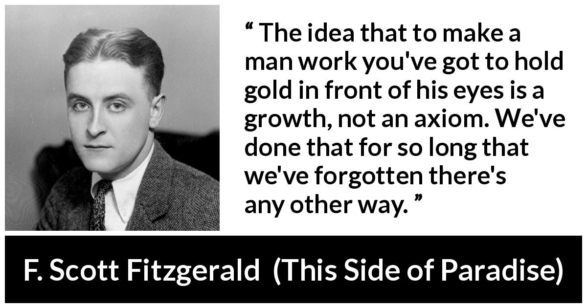 F. Scott Fitzgerald quote about money from This Side of Paradise (1920) - The idea that to make a man work you've got to hold gold in front of his eyes is a growth, not an axiom. We've done that for so long that we've forgotten there's any other way.