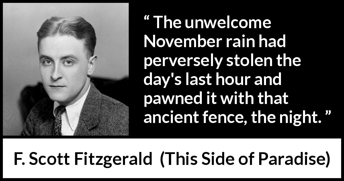 F. Scott Fitzgerald - This Side of Paradise - The unwelcome November rain had perversely stolen the day's last hour and pawned it with that ancient fence, the night.