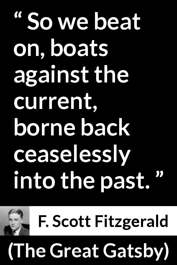 "F. Scott Fitzgerald about past (""The Great Gatsby"", 1925) - So we beat on, boats against the current, borne back ceaselessly into the past."