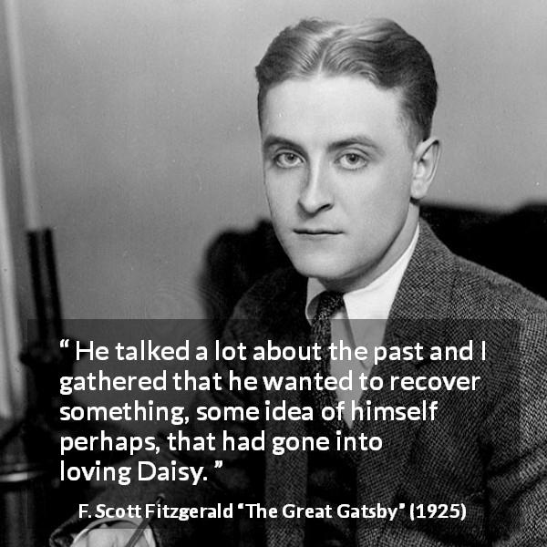 "F. Scott Fitzgerald about past (""The Great Gatsby"", 1925) - He talked a lot about the past and I gathered that he wanted to recover something, some idea of himself perhaps, that had gone into loving Daisy."