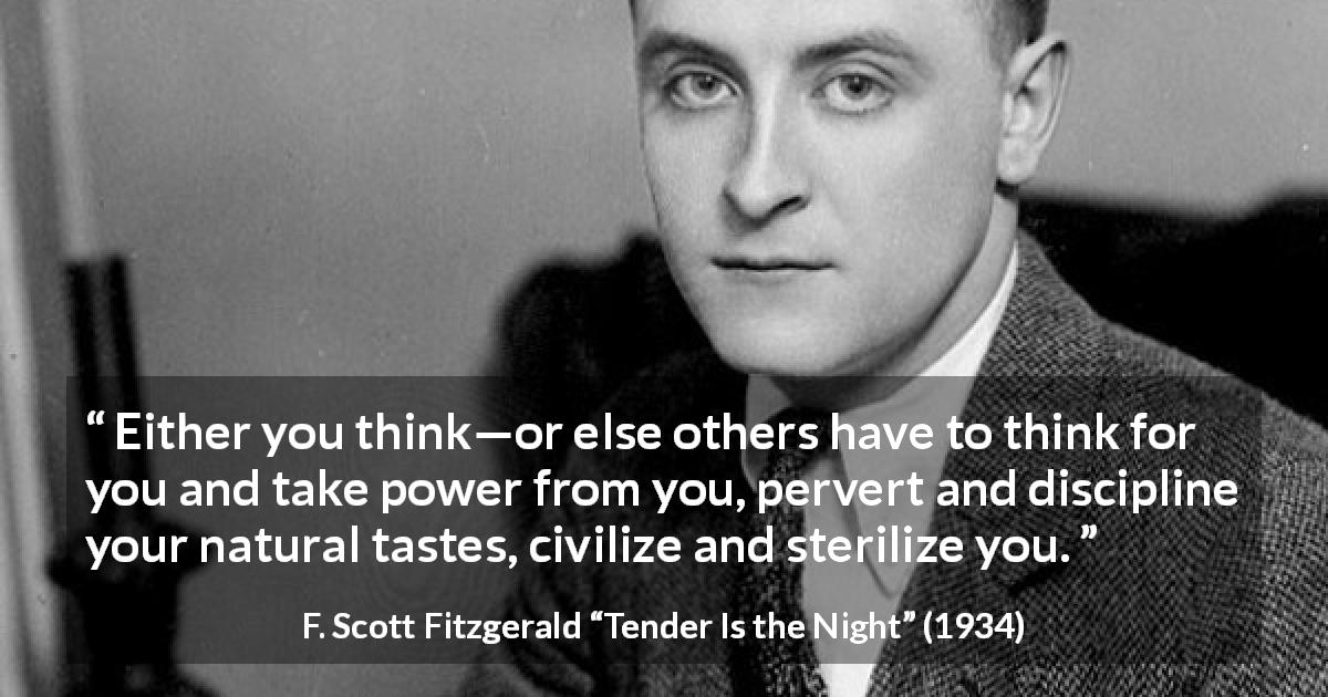 "F. Scott Fitzgerald about power (""Tender Is the Night"", 1934) - Either you think—or else others have to think for you and take power from you, pervert and discipline your natural tastes, civilize and sterilize you."