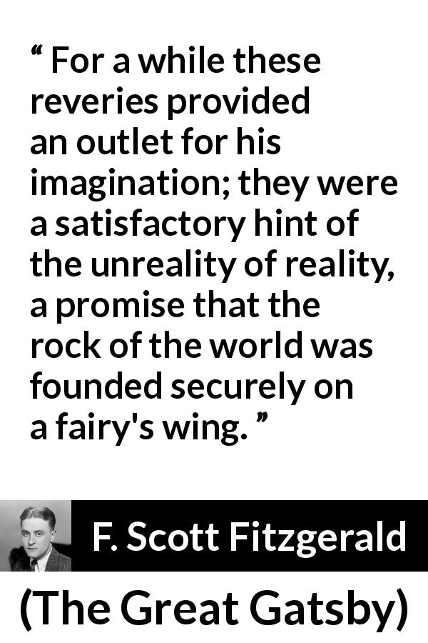 "F. Scott Fitzgerald about reality (""The Great Gatsby"", 1925) - For a while these reveries provided an outlet for his imagination; they were a satisfactory hint of the unreality of reality, a promise that the rock of the world was founded securely on a fairy's wing."