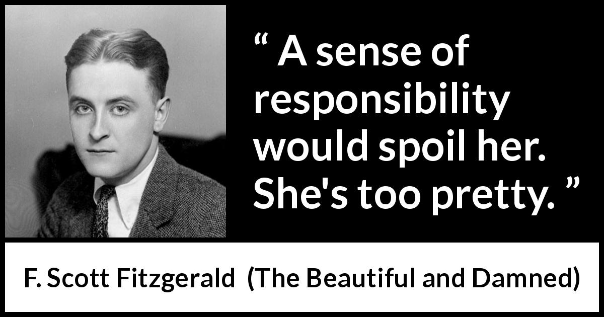 "F. Scott Fitzgerald about responsibility (""The Beautiful and Damned"", 1922) - A sense of responsibility would spoil her. She's too pretty."