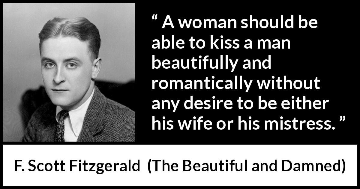 F. Scott Fitzgerald quote about romance from The Beautiful and Damned (1922) - A woman should be able to kiss a man beautifully and romantically without any desire to be either his wife or his mistress.