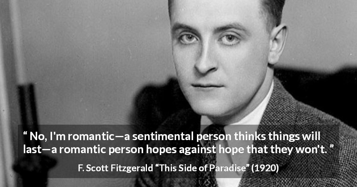 "F. Scott Fitzgerald about romance (""This Side of Paradise"", 1920) - No, I'm romantic—a sentimental person thinks things will last—a romantic person hopes against hope that they won't."