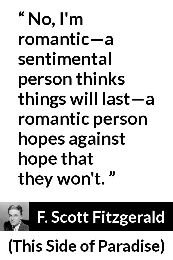 F. Scott Fitzgerald quote about romance from This Side of Paradise (1920) - No, I'm romantic—a sentimental person thinks things will last—a romantic person hopes against hope that they won't.