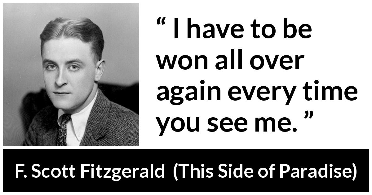 "F. Scott Fitzgerald about seduction (""This Side of Paradise"", 1920) - I have to be won all over again every time you see me."