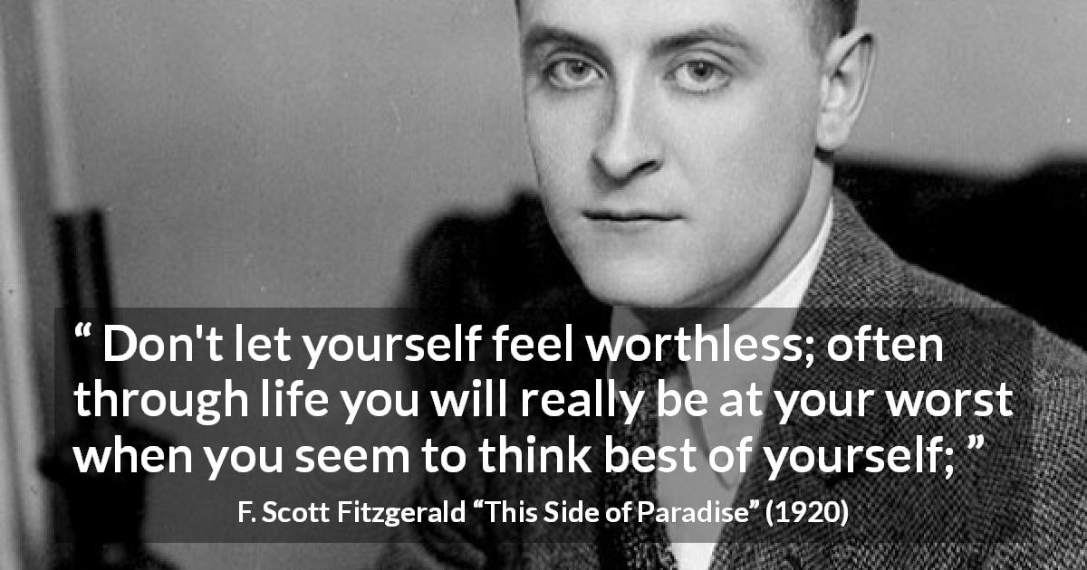 "F. Scott Fitzgerald about self-esteem (""This Side of Paradise"", 1920) - Don't let yourself feel worthless; often through life you will really be at your worst when you seem to think best of yourself;"