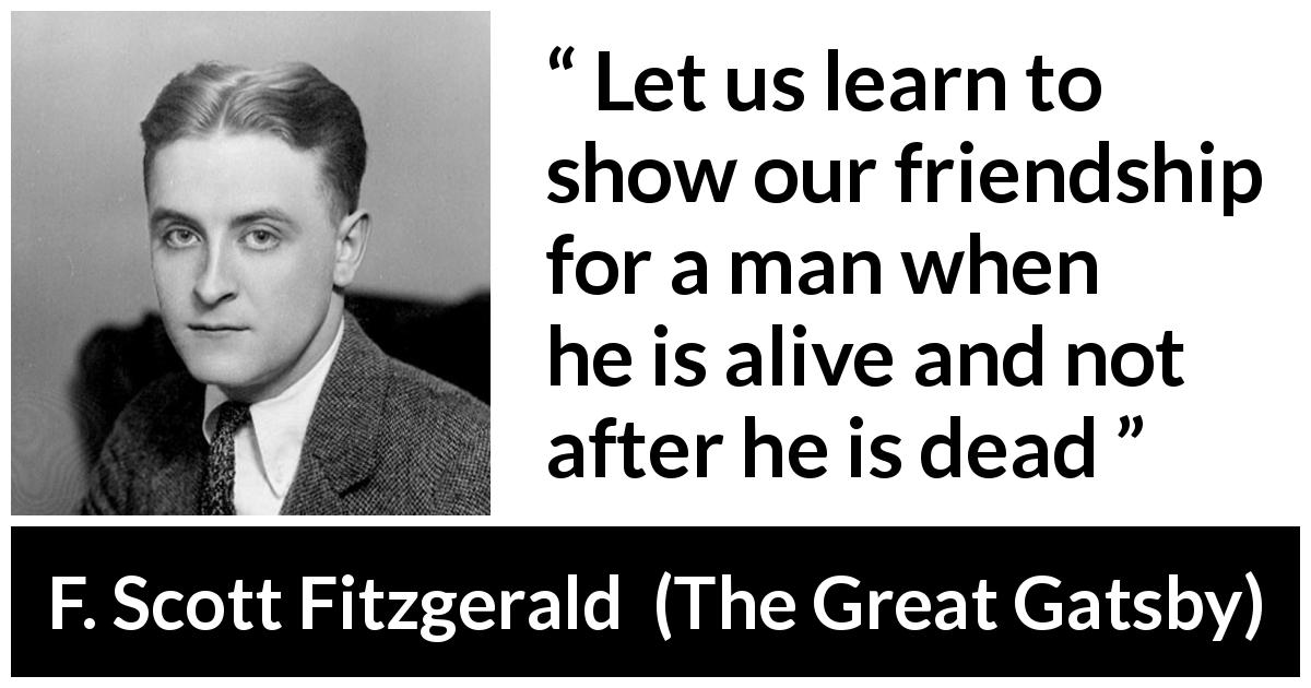 "F. Scott Fitzgerald about showing (""The Great Gatsby"", 1925) - Let us learn to show our friendship for a man when he is alive and not after he is dead"