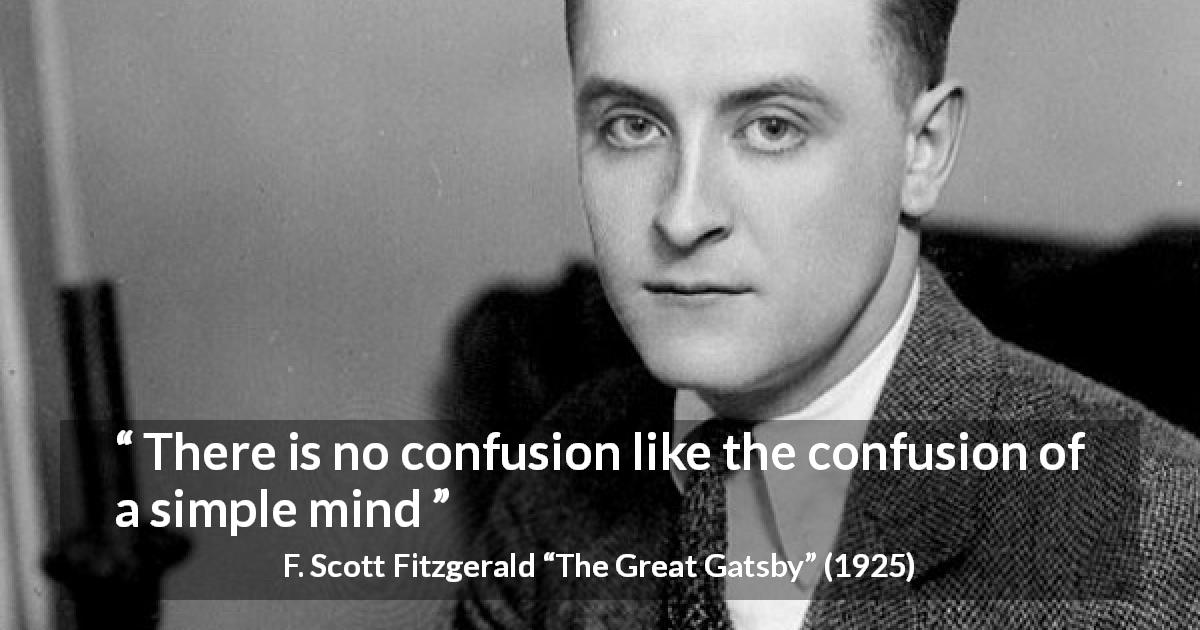"F. Scott Fitzgerald about stupidity (""The Great Gatsby"", 1925) - There is no confusion like the confusion of a simple mind"