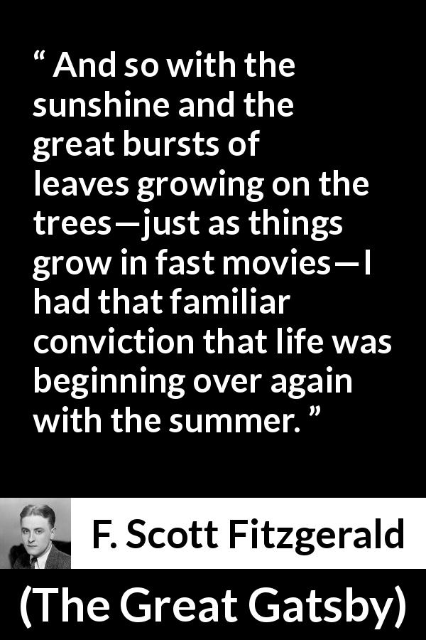 "F. Scott Fitzgerald about summer (""The Great Gatsby"", 1925) - And so with the sunshine and the great bursts of leaves growing on the trees—just as things grow in fast movies—I had that familiar conviction that life was beginning over again with the summer."