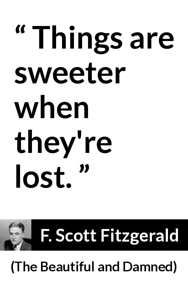 "F. Scott Fitzgerald about sweetness (""The Beautiful and Damned"", 1922) - Things are sweeter when they're lost."
