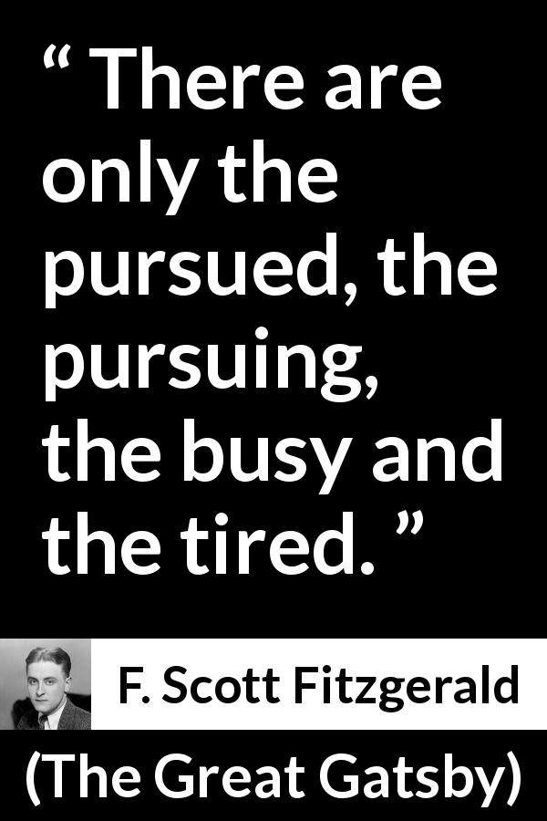 "F. Scott Fitzgerald about tiredness (""The Great Gatsby"", 1925) - There are only the pursued, the pursuing, the busy and the tired."