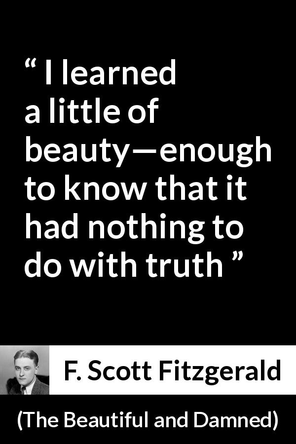 "F. Scott Fitzgerald about truth (""The Beautiful and Damned"", 1922) - I learned a little of beauty—enough to know that it had nothing to do with truth"
