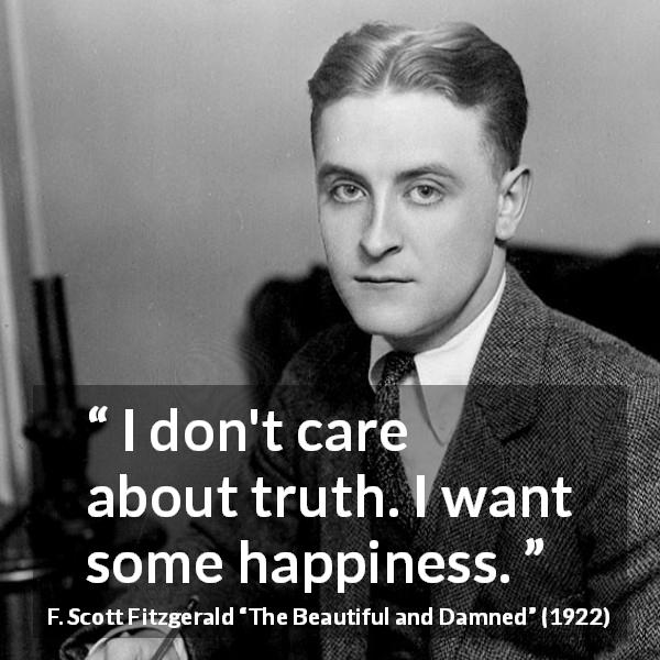"F. Scott Fitzgerald about truth (""The Beautiful and Damned"", 1922) - I don't care about truth. I want some happiness."