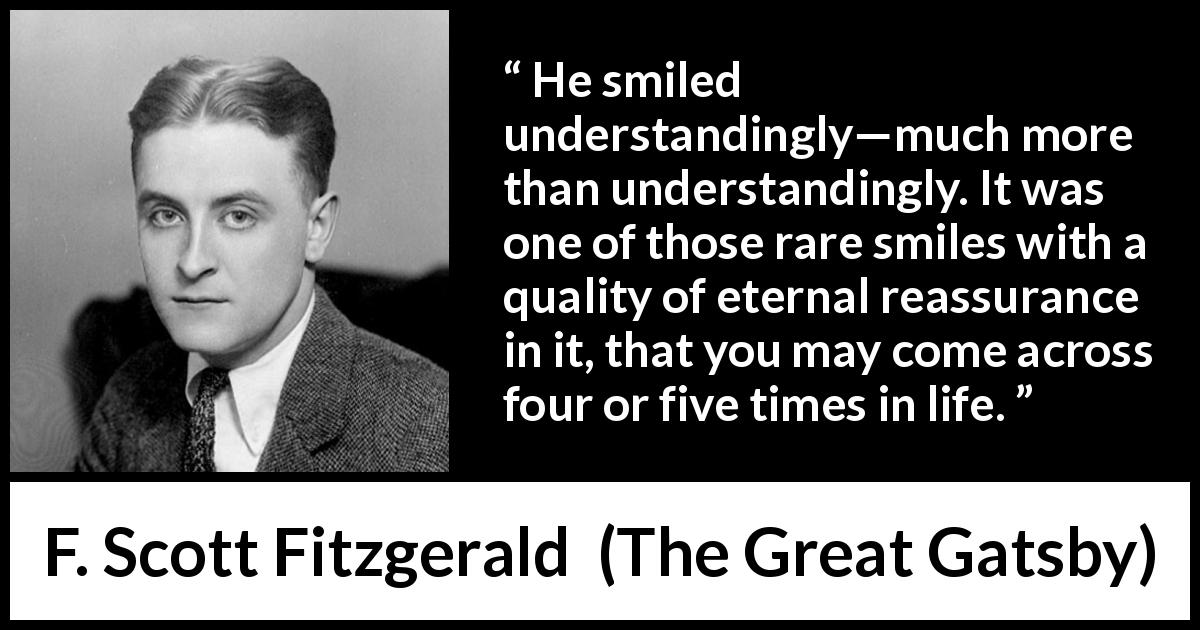 "F. Scott Fitzgerald about understanding (""The Great Gatsby"", 1925) - He smiled understandingly—much more than understandingly. It was one of those rare smiles with a quality of eternal reassurance in it, that you may come across four or five times in life."