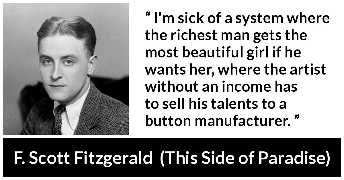 F. Scott Fitzgerald quote about unfairness from This Side of Paradise (1920) - I'm sick of a system where the richest man gets the most beautiful girl if he wants her, where the artist without an income has to sell his talents to a button manufacturer.