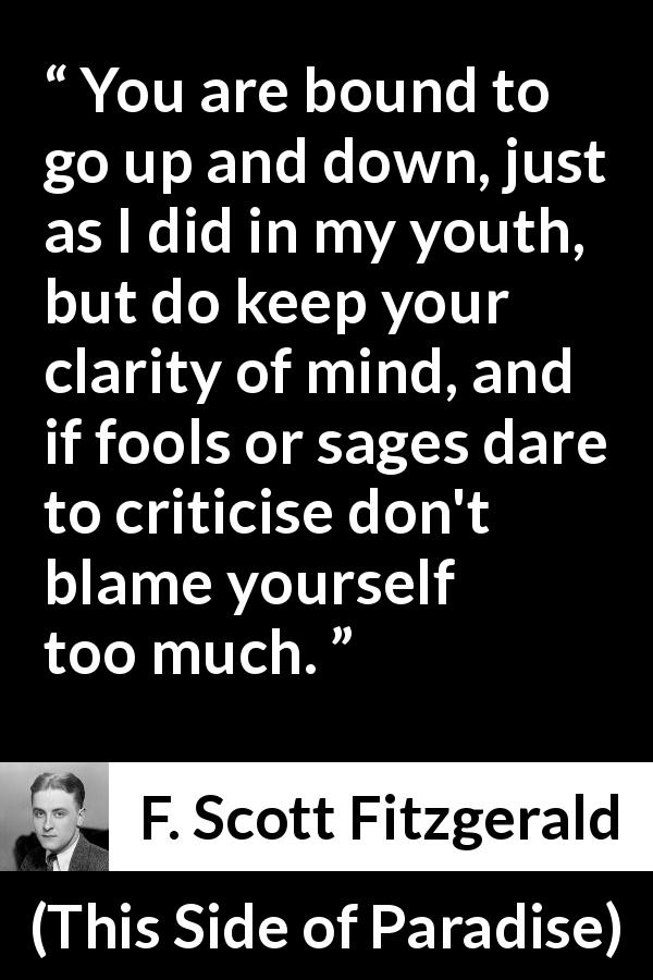 "F. Scott Fitzgerald about wisdom (""This Side of Paradise"", 1920) - You are bound to go up and down, just as I did in my youth, but do keep your clarity of mind, and if fools or sages dare to criticise don't blame yourself too much."