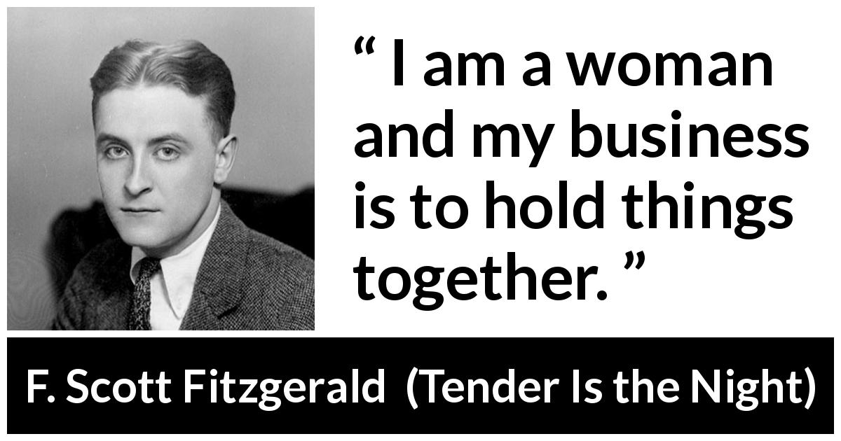 "F. Scott Fitzgerald about woman (""Tender Is the Night"", 1934) - I am a woman and my business is to hold things together."