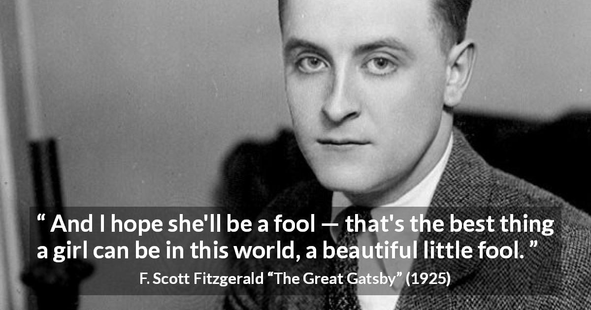 "F. Scott Fitzgerald about women (""The Great Gatsby"", 1925) - And I hope she'll be a fool — that's the best thing a girl can be in this world, a beautiful little fool."