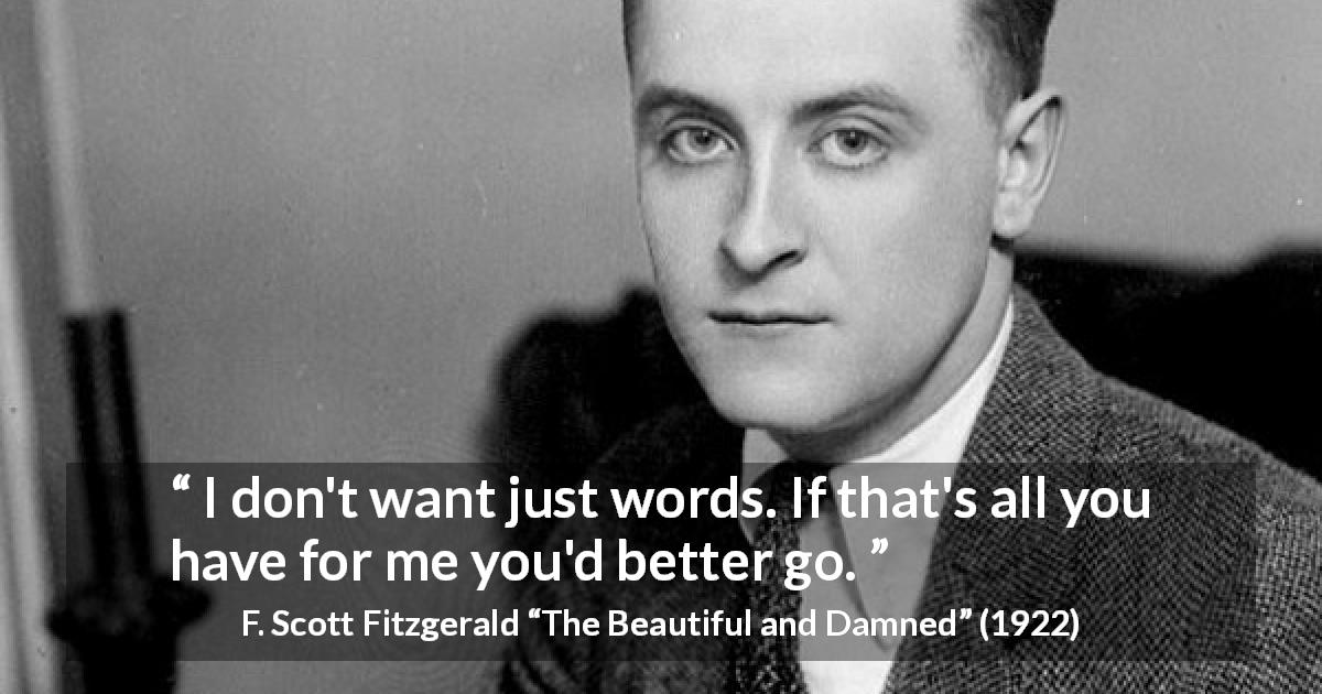 "F. Scott Fitzgerald about words (""The Beautiful and Damned"", 1922) - I don't want just words. If that's all you have for me you'd better go."