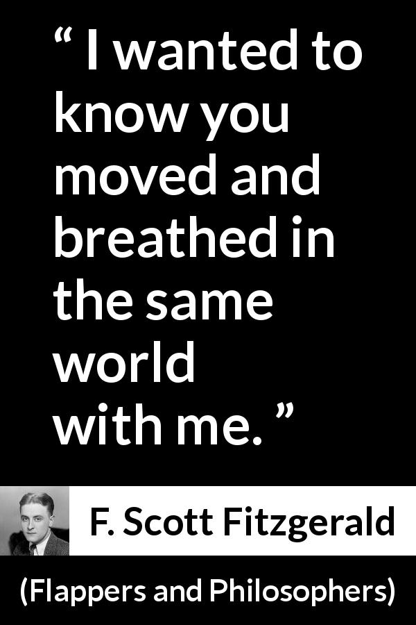 "F. Scott Fitzgerald about world (""Flappers and Philosophers"", 1920) - I wanted to know you moved and breathed in the same world with me."