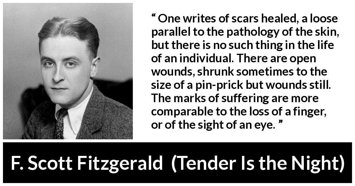 "F. Scott Fitzgerald about wound (""Tender Is the Night"", 1934) - One writes of scars healed, a loose parallel to the pathology of the skin, but there is no such thing in the life of an individual. There are open wounds, shrunk sometimes to the size of a pin-prick but wounds still. The marks of suffering are more comparable to the loss of a finger, or of the sight of an eye."