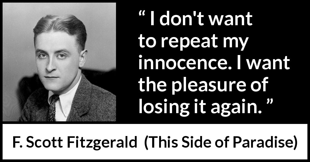 F. Scott Fitzgerald quote about youth from This Side of Paradise (1920) - I don't want to repeat my innocence. I want the pleasure of losing it again.