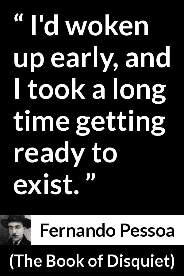 "Fernando Pessoa about awakening (""The Book of Disquiet"", 1982) - I'd woken up early, and I took a long time getting ready to exist."