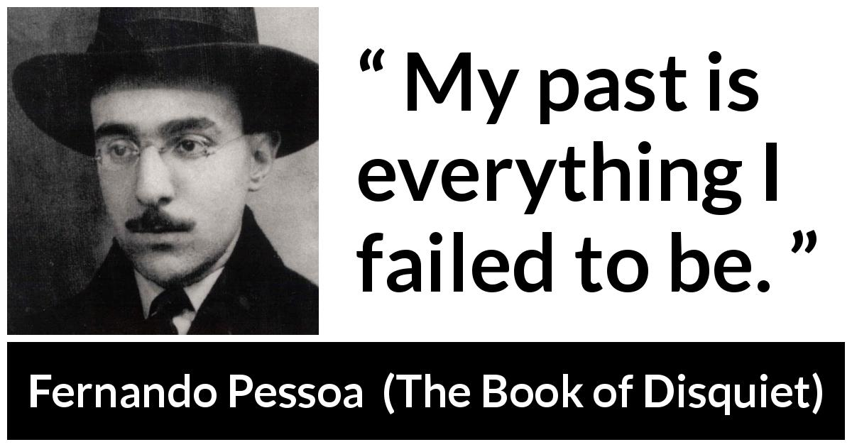 "Fernando Pessoa about past (""The Book of Disquiet"", 1982) - My past is everything I failed to be."